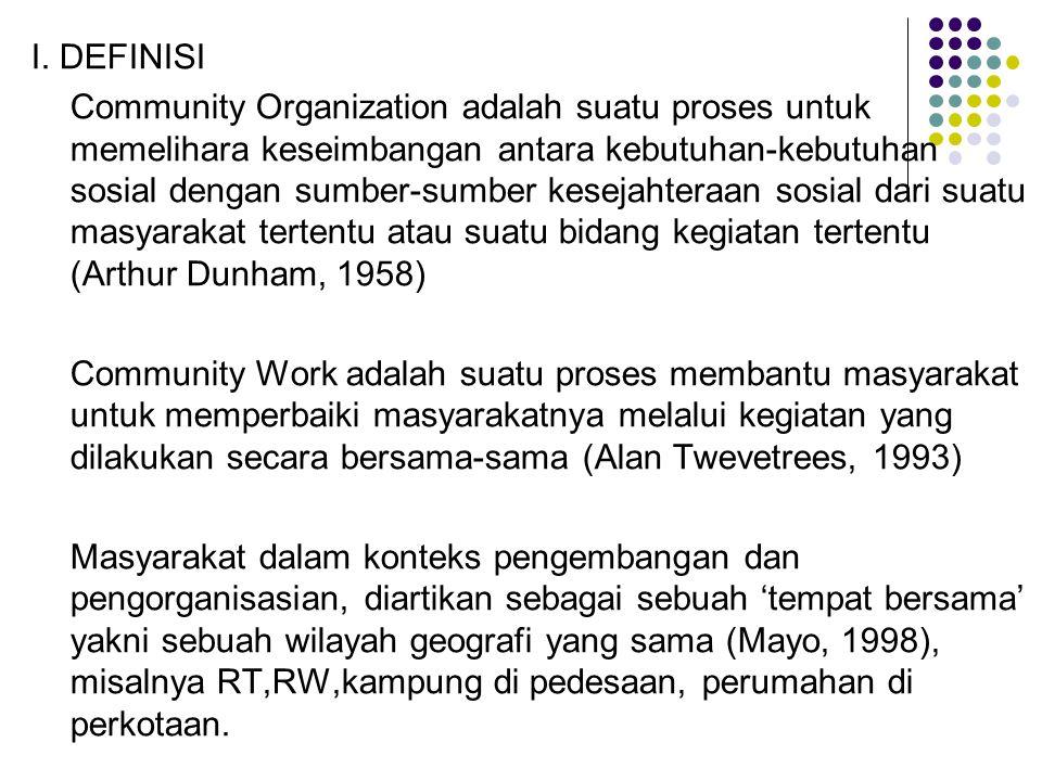 I. DEFINISI Community Organization adalah suatu proses untuk memelihara keseimbangan antara kebutuhan-kebutuhan sosial dengan sumber-sumber kesejahter