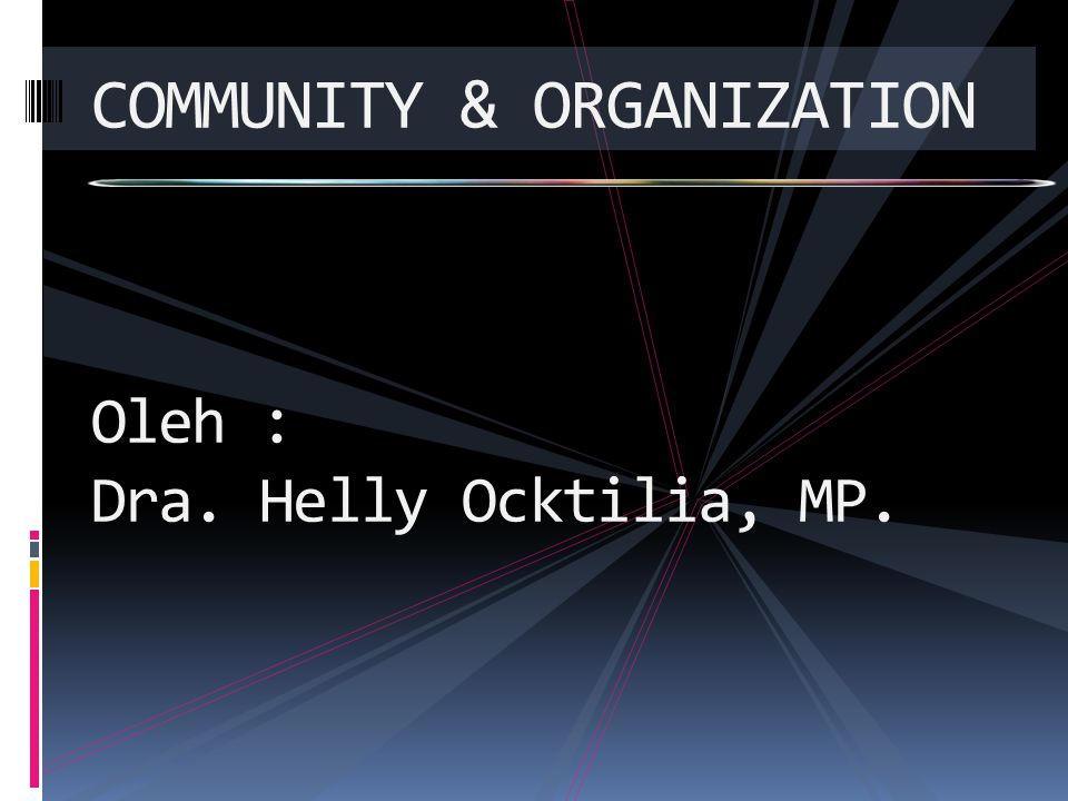 COMMUNITY & ORGANIZATION Oleh : Dra. Helly Ocktilia, MP.