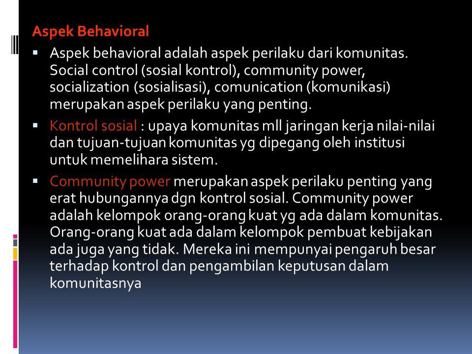 Aspek Behavioral  Aspek behavioral adalah aspek perilaku dari komunitas. Social control (sosial kontrol), community power, socialization (sosialisasi