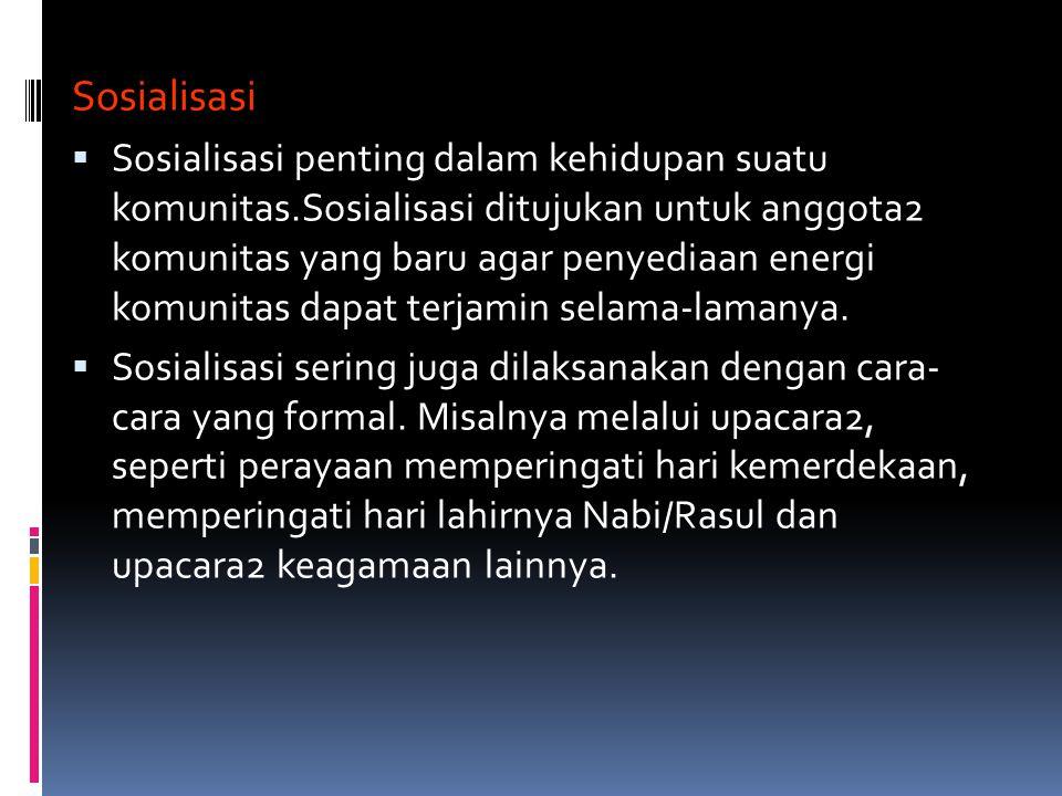 Sosialisasi  Sosialisasi penting dalam kehidupan suatu komunitas.Sosialisasi ditujukan untuk anggota2 komunitas yang baru agar penyediaan energi komu