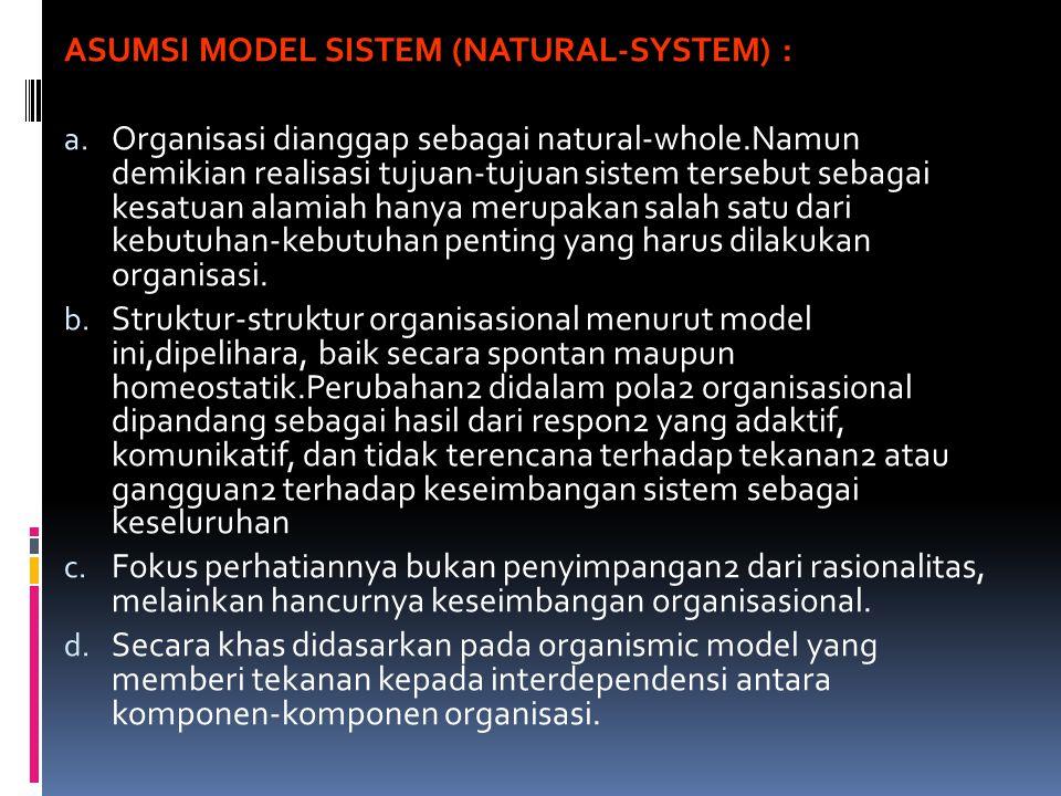 ASUMSI MODEL SISTEM (NATURAL-SYSTEM) : a. Organisasi dianggap sebagai natural-whole.Namun demikian realisasi tujuan-tujuan sistem tersebut sebagai kes