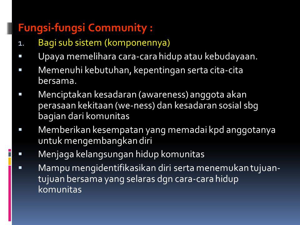 Fungsi-fungsi Community : 1. Bagi sub sistem (komponennya)  Upaya memelihara cara-cara hidup atau kebudayaan.  Memenuhi kebutuhan, kepentingan serta