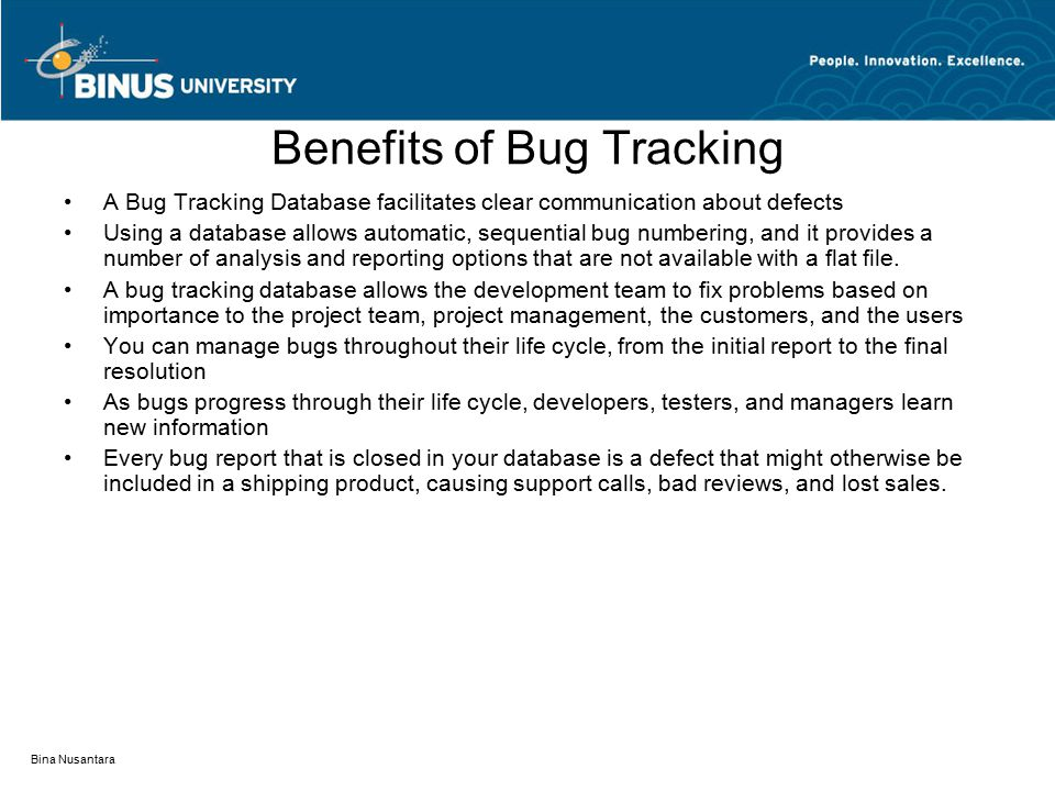 Bina Nusantara Benefits of Bug Tracking A Bug Tracking Database facilitates clear communication about defects Using a database allows automatic, sequential bug numbering, and it provides a number of analysis and reporting options that are not available with a flat file.