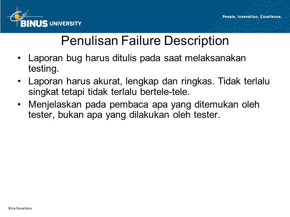 Bina Nusantara Penulisan Failure Description Laporan bug harus ditulis pada saat melaksanakan testing. Laporan harus akurat, lengkap dan ringkas. Tida