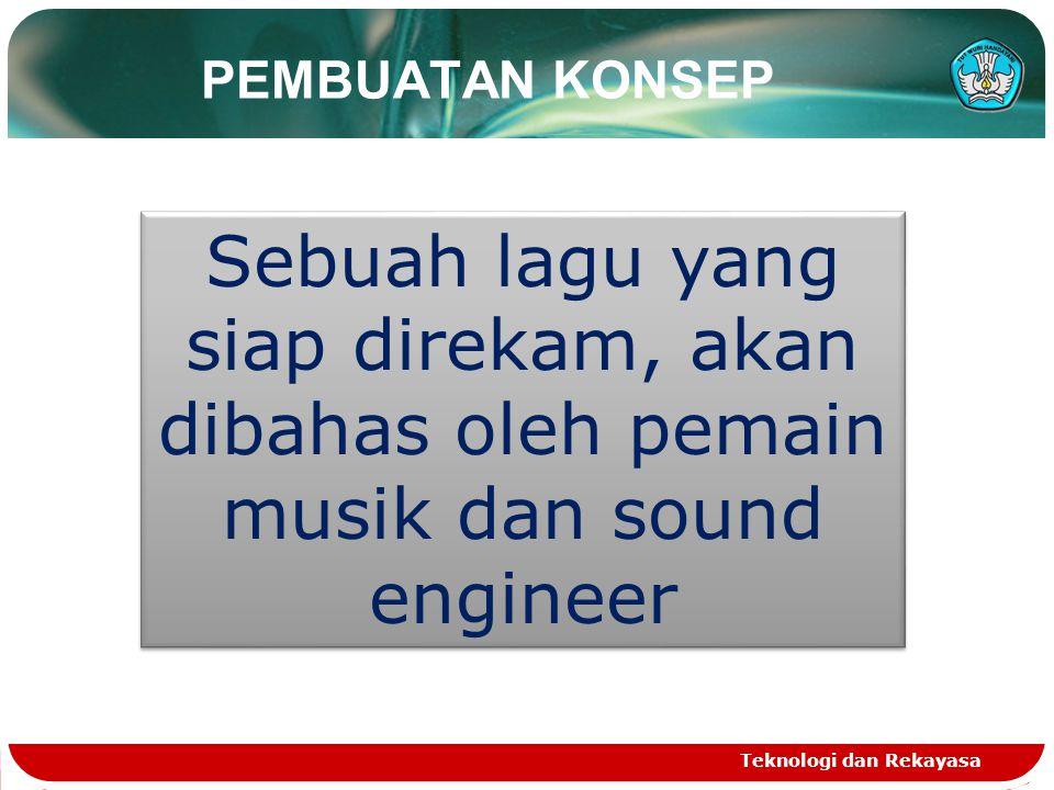 PEMBUATAN KONSEP Teknologi dan Rekayasa Sebuah lagu yang siap direkam, akan dibahas oleh pemain musik dan sound engineer