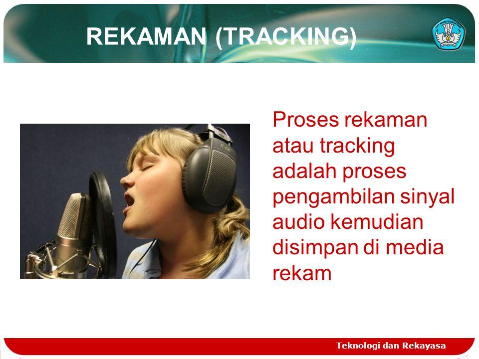 REKAMAN (TRACKING) Teknologi dan Rekayasa Proses rekaman atau tracking adalah proses pengambilan sinyal audio kemudian disimpan di media rekam