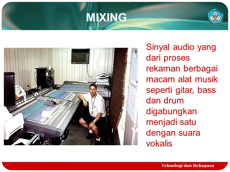 MIXING Teknologi dan Rekayasa Sinyal audio yang dari proses rekaman berbagai macam alat musik seperti gitar, bass dan drum digabungkan menjadi satu dengan suara vokalis