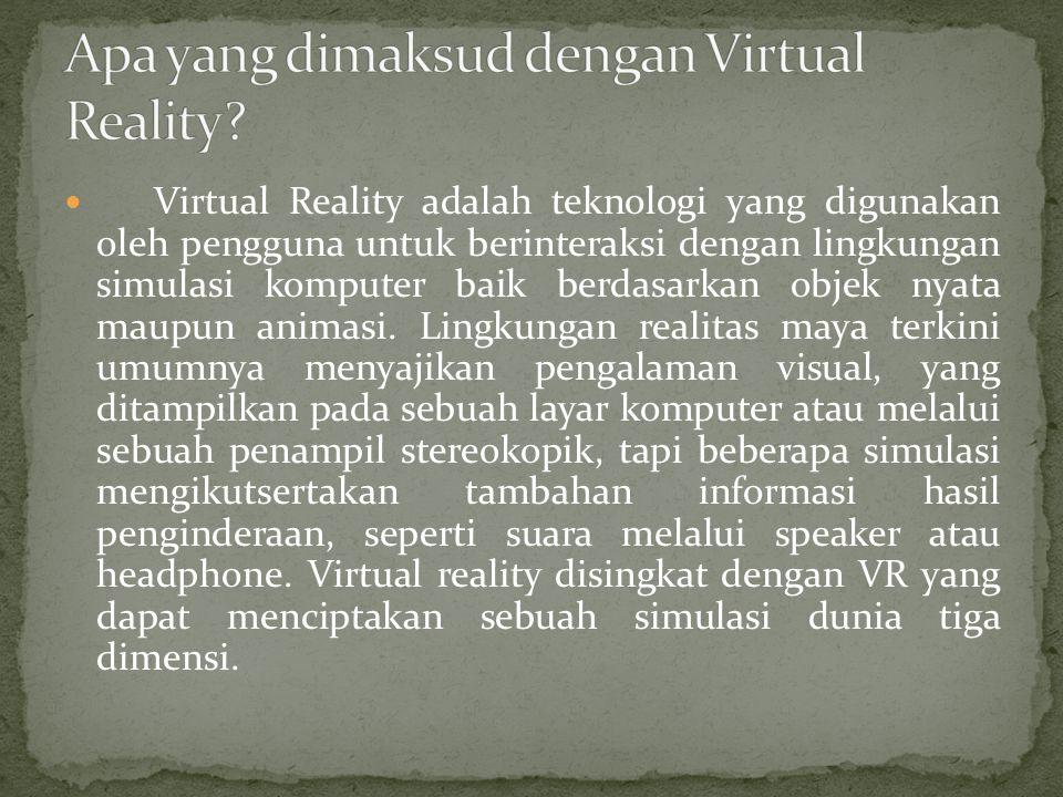 Virtual Reality adalah teknologi yang digunakan oleh pengguna untuk berinteraksi dengan lingkungan simulasi komputer baik berdasarkan objek nyata maup