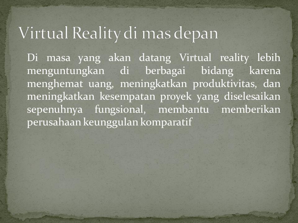 Di masa yang akan datang Virtual reality lebih menguntungkan di berbagai bidang karena menghemat uang, meningkatkan produktivitas, dan meningkatkan ke