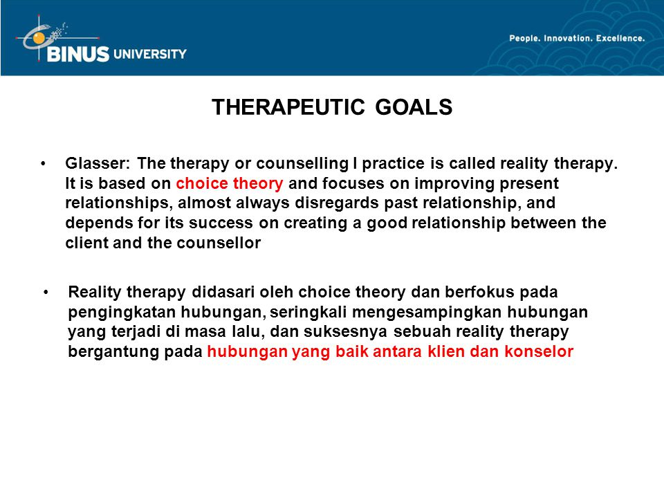 THERAPEUTIC GOALS Glasser: The therapy or counselling I practice is called reality therapy. It is based on choice theory and focuses on improving pres