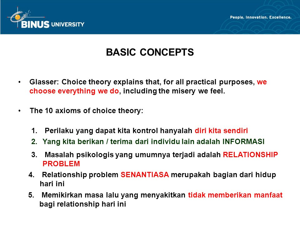 BASIC CONCEPTS Glasser: Choice theory explains that, for all practical purposes, we choose everything we do, including the misery we feel. The 10 axio