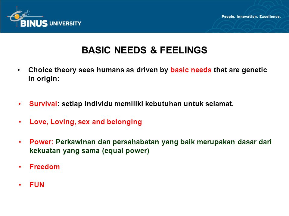 BASIC NEEDS & FEELINGS Choice theory sees humans as driven by basic needs that are genetic in origin: Survival: setiap individu memiliki kebutuhan unt