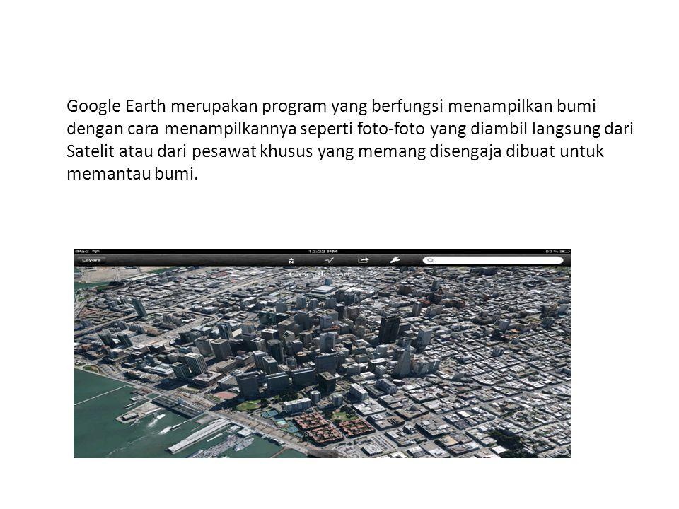 Google Earth merupakan program yang berfungsi menampilkan bumi dengan cara menampilkannya seperti foto-foto yang diambil langsung dari Satelit atau da