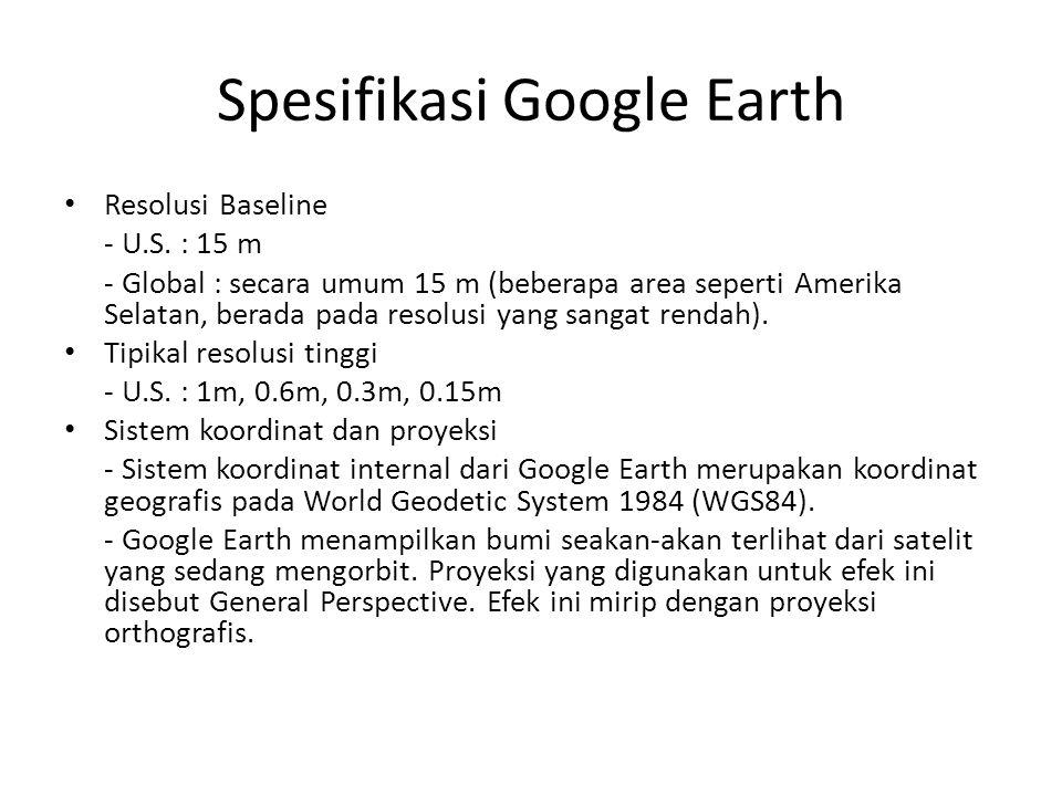 Spesifikasi Google Earth Resolusi Baseline - U.S. : 15 m - Global : secara umum 15 m (beberapa area seperti Amerika Selatan, berada pada resolusi yang