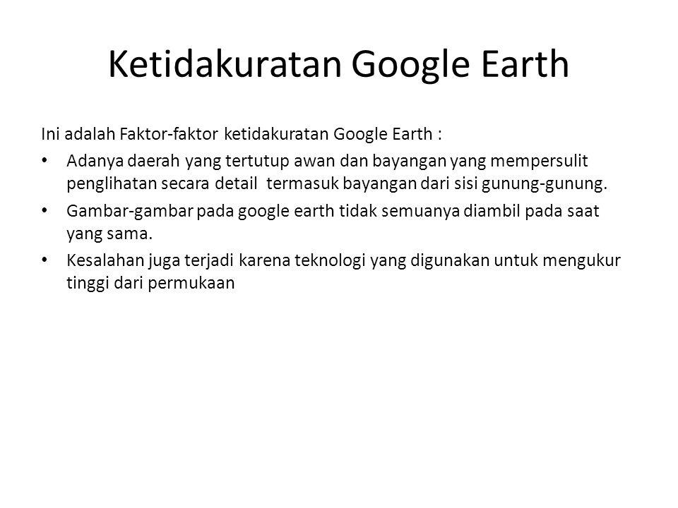 Ini adalah Faktor-faktor ketidakuratan Google Earth : Adanya daerah yang tertutup awan dan bayangan yang mempersulit penglihatan secara detail termasu