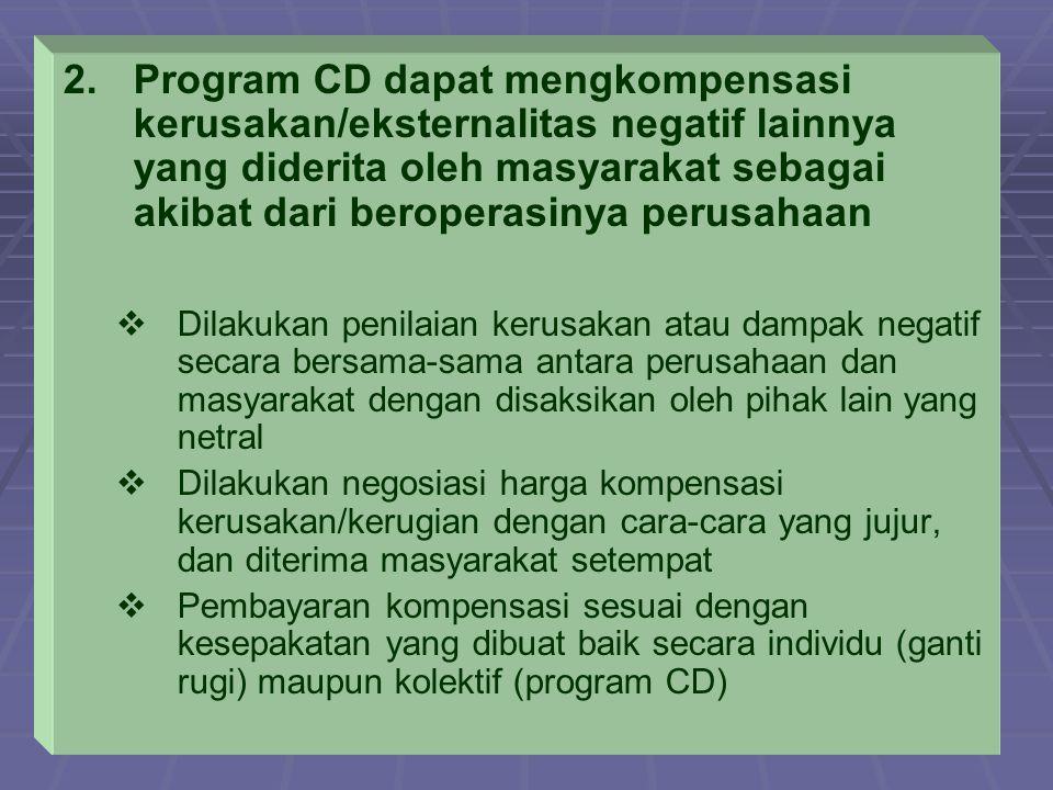 2. 2.Program CD dapat mengkompensasi kerusakan/eksternalitas negatif lainnya yang diderita oleh masyarakat sebagai akibat dari beroperasinya perusahaa