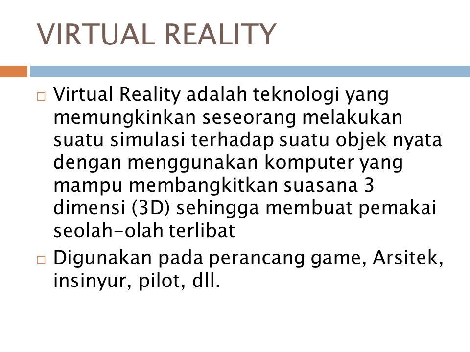 VIRTUAL REALITY  Virtual Reality adalah teknologi yang memungkinkan seseorang melakukan suatu simulasi terhadap suatu objek nyata dengan menggunakan komputer yang mampu membangkitkan suasana 3 dimensi (3D) sehingga membuat pemakai seolah-olah terlibat  Digunakan pada perancang game, Arsitek, insinyur, pilot, dll.