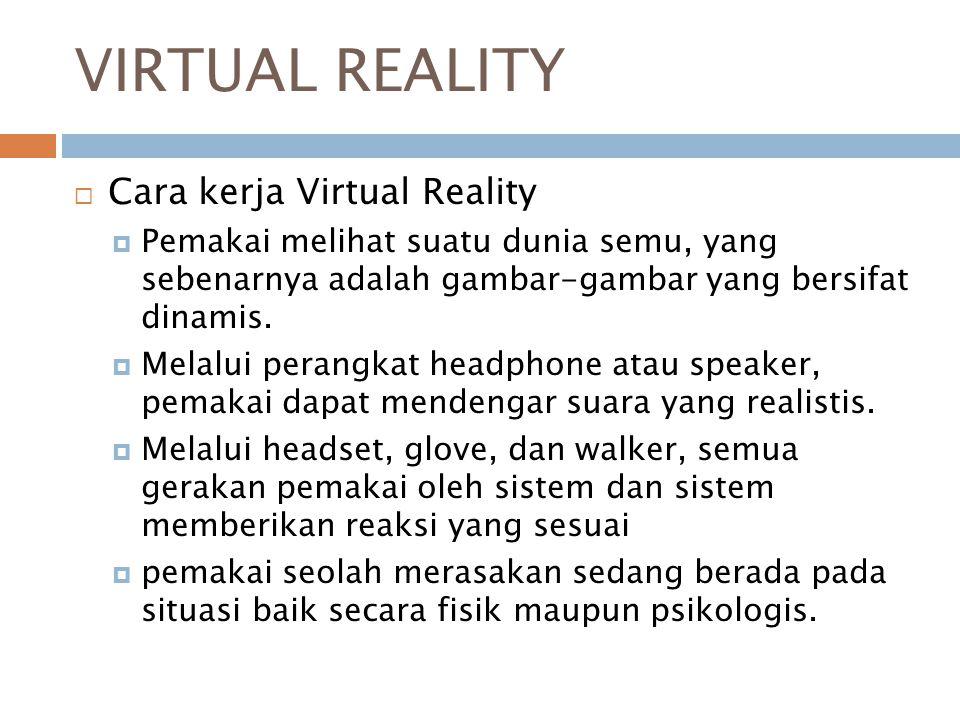VIRTUAL REALITY  Cara kerja Virtual Reality  Pemakai melihat suatu dunia semu, yang sebenarnya adalah gambar-gambar yang bersifat dinamis.