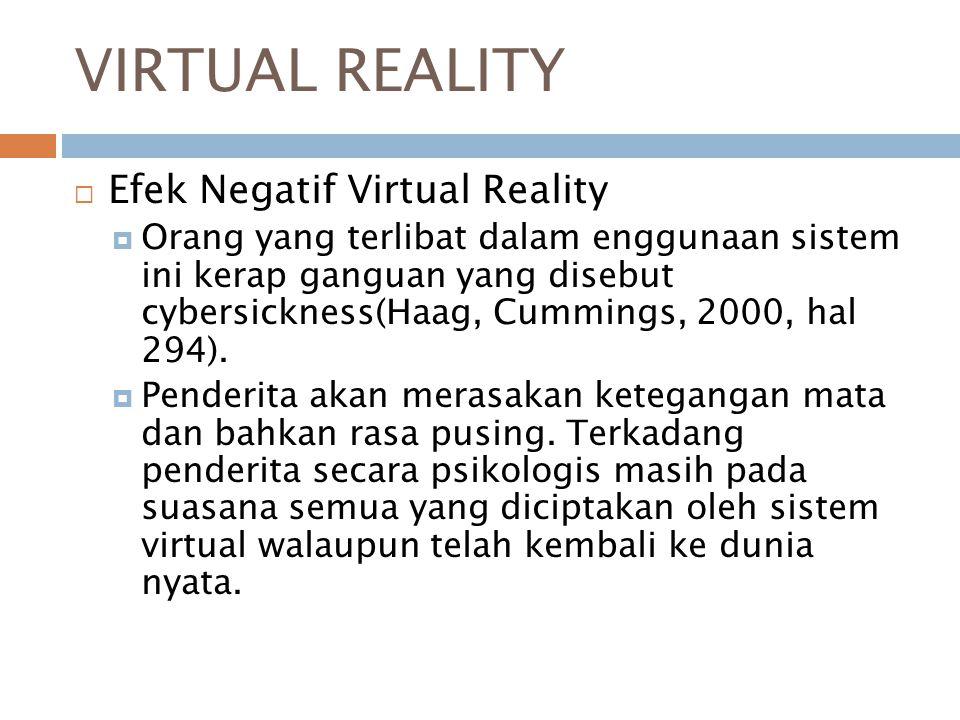 VIRTUAL REALITY  Efek Negatif Virtual Reality  Orang yang terlibat dalam enggunaan sistem ini kerap ganguan yang disebut cybersickness(Haag, Cummings, 2000, hal 294).