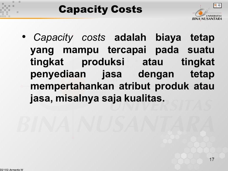 D2182-Armanto W 17 Capacity Costs Capacity costs adalah biaya tetap yang mampu tercapai pada suatu tingkat produksi atau tingkat penyediaan jasa dengan tetap mempertahankan atribut produk atau jasa, misalnya saja kualitas.
