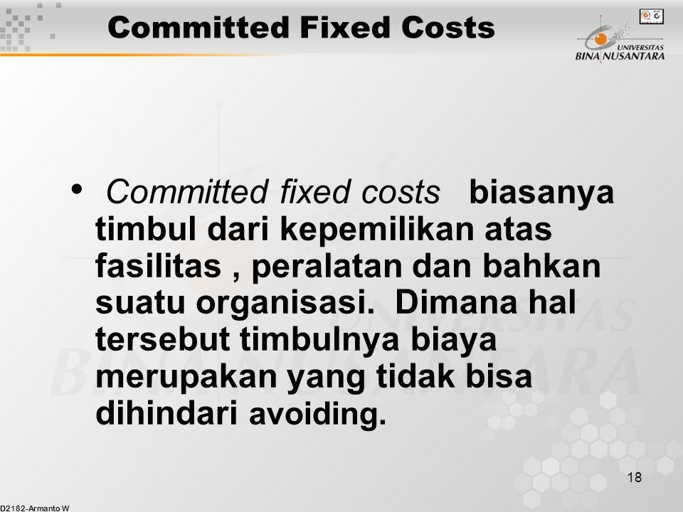 D2182-Armanto W 18 Committed Fixed Costs Committed fixed costs biasanya timbul dari kepemilikan atas fasilitas, peralatan dan bahkan suatu organisasi.