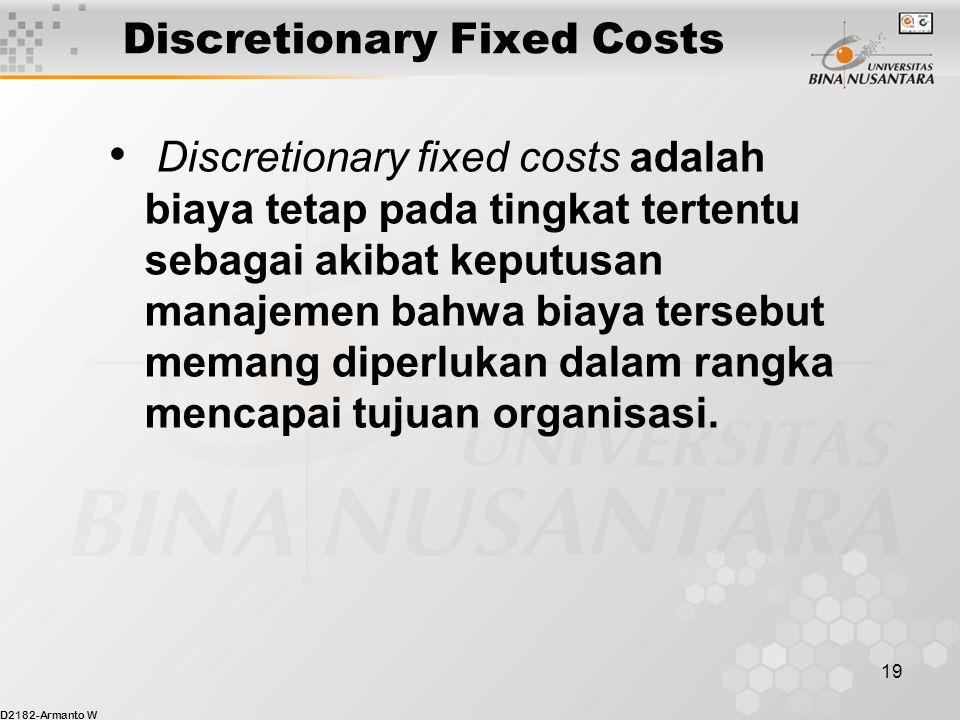 D2182-Armanto W 19 Discretionary Fixed Costs Discretionary fixed costs adalah biaya tetap pada tingkat tertentu sebagai akibat keputusan manajemen bahwa biaya tersebut memang diperlukan dalam rangka mencapai tujuan organisasi.