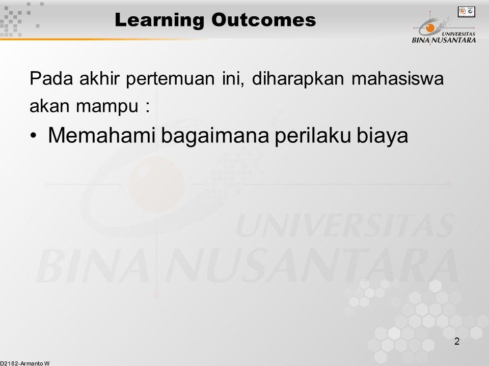 D2182-Armanto W 2 Learning Outcomes Pada akhir pertemuan ini, diharapkan mahasiswa akan mampu : Memahami bagaimana perilaku biaya