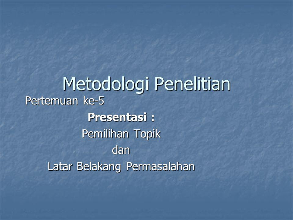 Metodologi Penelitian Pertemuan ke-5 Presentasi : Pemilihan Topik dan Latar Belakang Permasalahan