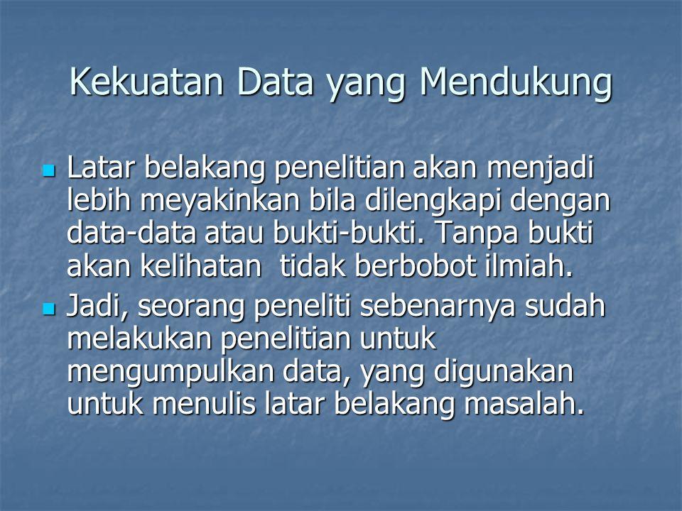 Kekuatan Data yang Mendukung Latar belakang penelitian akan menjadi lebih meyakinkan bila dilengkapi dengan data-data atau bukti-bukti. Tanpa bukti ak