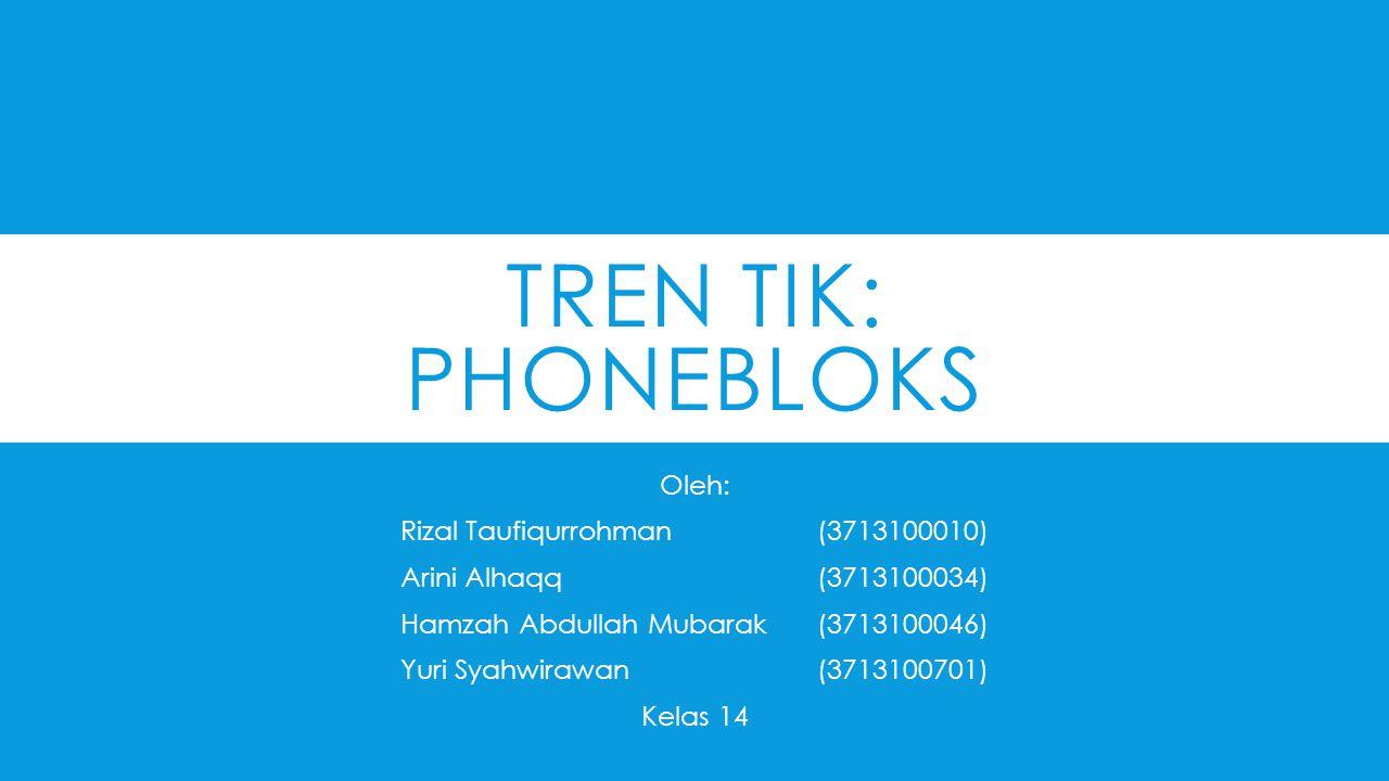 TREN TIK: PHONEBLOKS Oleh: Rizal Taufiqurrohman(3713100010) Arini Alhaqq(3713100034) Hamzah Abdullah Mubarak(3713100046) Yuri Syahwirawan(3713100701) Kelas 14