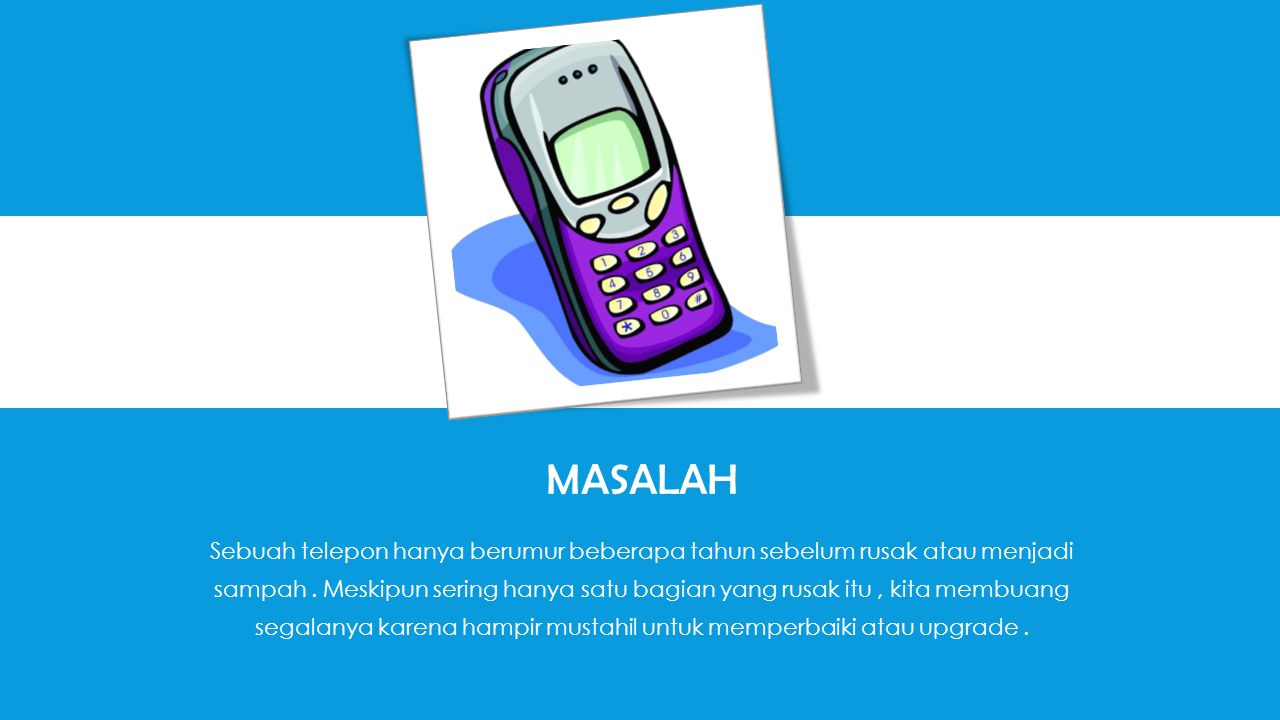 MASALAH Sebuah telepon hanya berumur beberapa tahun sebelum rusak atau menjadi sampah.