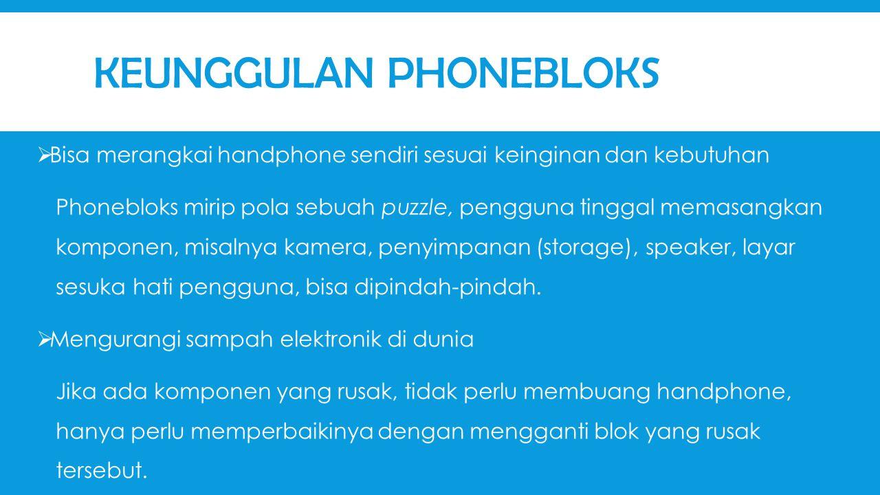 KEUNGGULAN PHONEBLOKS  Bisa merangkai handphone sendiri sesuai keinginan dan kebutuhan Phonebloks mirip pola sebuah puzzle, pengguna tinggal memasangkan komponen, misalnya kamera, penyimpanan (storage), speaker, layar sesuka hati pengguna, bisa dipindah-pindah.