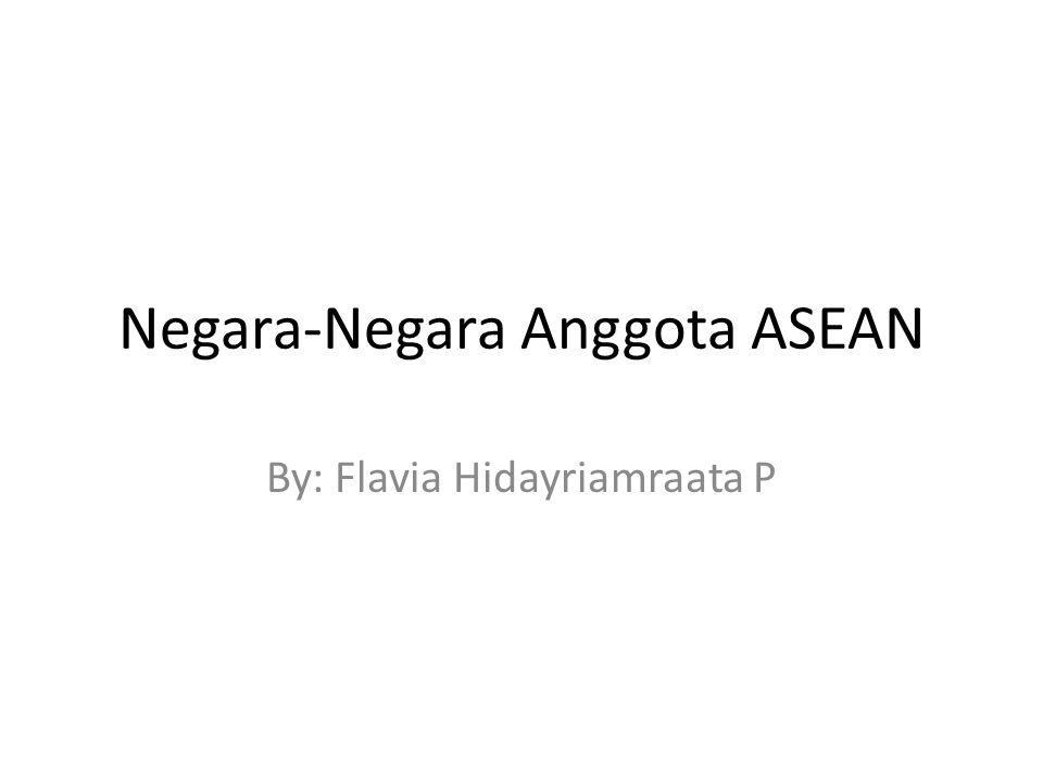 Negara-Negara Anggota ASEAN By: Flavia Hidayriamraata P