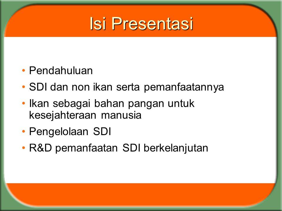Isi Presentasi Pendahuluan SDI dan non ikan serta pemanfaatannya Ikan sebagai bahan pangan untuk kesejahteraan manusia Pengelolaan SDI R&D pemanfaatan