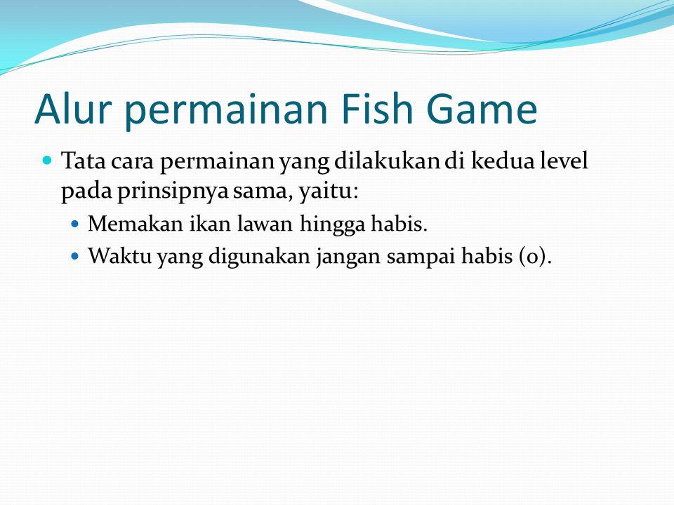 Alur permainan Fish Game Tata cara permainan yang dilakukan di kedua level pada prinsipnya sama, yaitu: Memakan ikan lawan hingga habis.