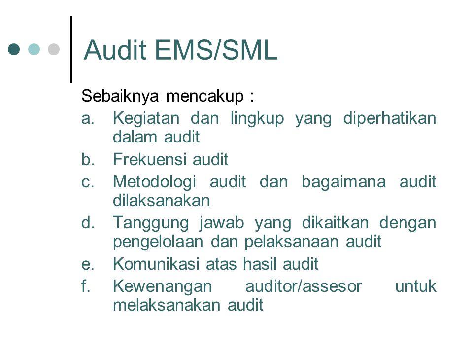 Audit EMS/SML Sebaiknya mencakup : a.Kegiatan dan lingkup yang diperhatikan dalam audit b.Frekuensi audit c.Metodologi audit dan bagaimana audit dilaksanakan d.Tanggung jawab yang dikaitkan dengan pengelolaan dan pelaksanaan audit e.Komunikasi atas hasil audit f.Kewenangan auditor/assesor untuk melaksanakan audit