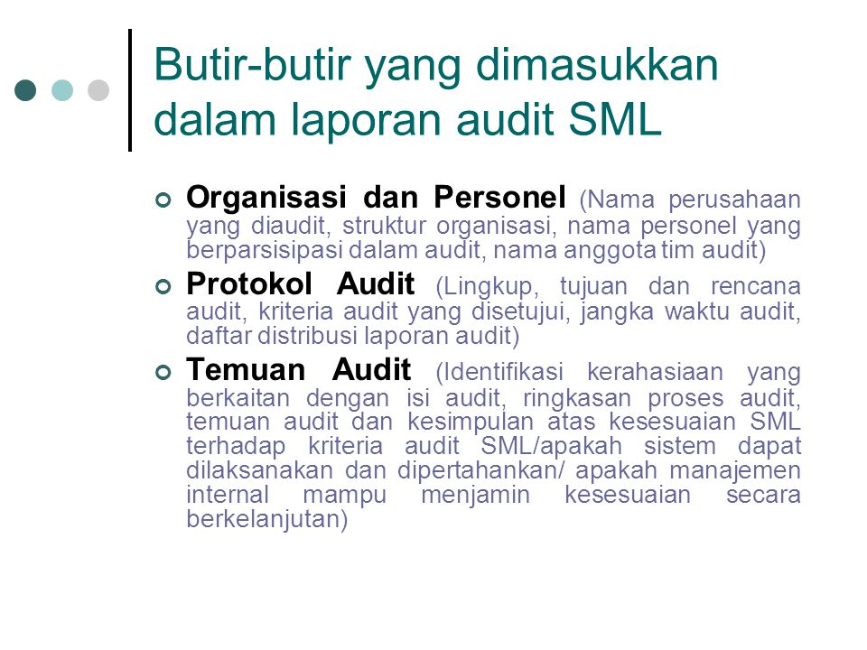 Butir-butir yang dimasukkan dalam laporan audit SML Organisasi dan Personel (Nama perusahaan yang diaudit, struktur organisasi, nama personel yang berparsisipasi dalam audit, nama anggota tim audit) Protokol Audit (Lingkup, tujuan dan rencana audit, kriteria audit yang disetujui, jangka waktu audit, daftar distribusi laporan audit) Temuan Audit (Identifikasi kerahasiaan yang berkaitan dengan isi audit, ringkasan proses audit, temuan audit dan kesimpulan atas kesesuaian SML terhadap kriteria audit SML/apakah sistem dapat dilaksanakan dan dipertahankan/ apakah manajemen internal mampu menjamin kesesuaian secara berkelanjutan)