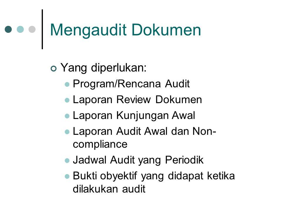 Mengaudit Dokumen Yang diperlukan: Program/Rencana Audit Laporan Review Dokumen Laporan Kunjungan Awal Laporan Audit Awal dan Non- compliance Jadwal Audit yang Periodik Bukti obyektif yang didapat ketika dilakukan audit