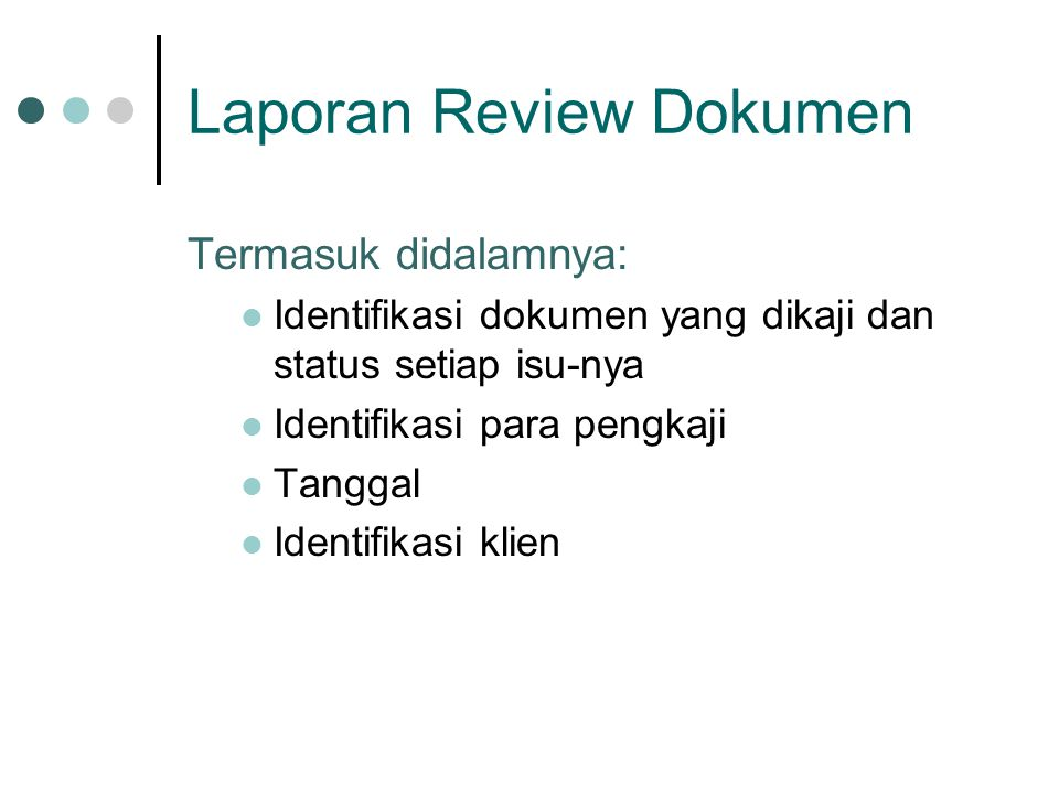 Laporan Review Dokumen Termasuk didalamnya: Identifikasi dokumen yang dikaji dan status setiap isu-nya Identifikasi para pengkaji Tanggal Identifikasi klien