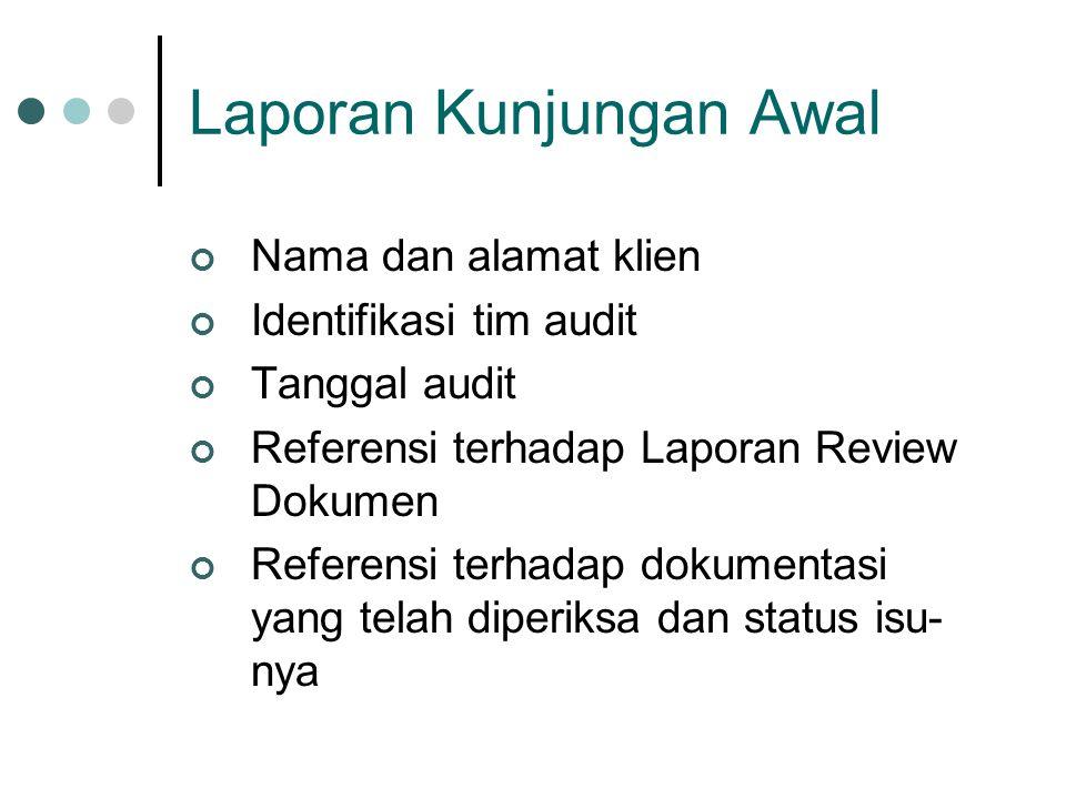 Laporan Kunjungan Awal Nama dan alamat klien Identifikasi tim audit Tanggal audit Referensi terhadap Laporan Review Dokumen Referensi terhadap dokumentasi yang telah diperiksa dan status isu- nya