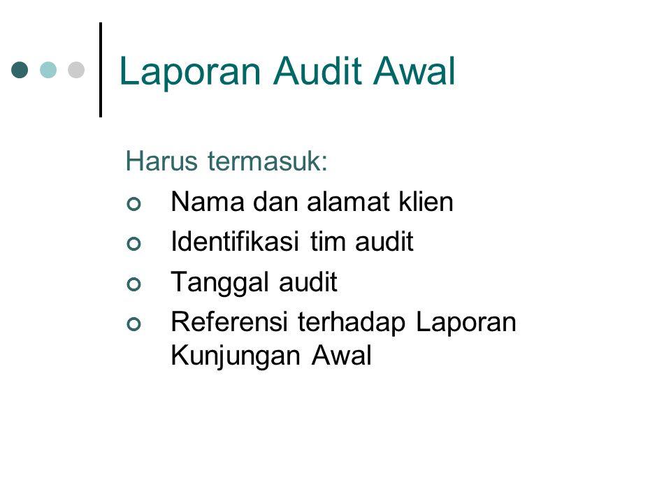 Laporan Audit Awal Harus termasuk: Nama dan alamat klien Identifikasi tim audit Tanggal audit Referensi terhadap Laporan Kunjungan Awal