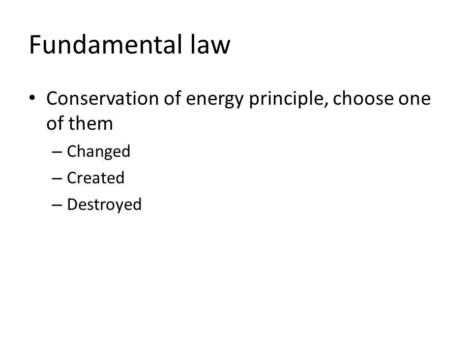 Fundamental law Conservation of energy principle, choose one of them – Changed – Created – Destroyed