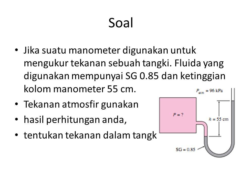 Soal Jika suatu manometer digunakan untuk mengukur tekanan sebuah tangki. Fluida yang digunakan mempunyai SG 0.85 dan ketinggian kolom manometer 55 cm