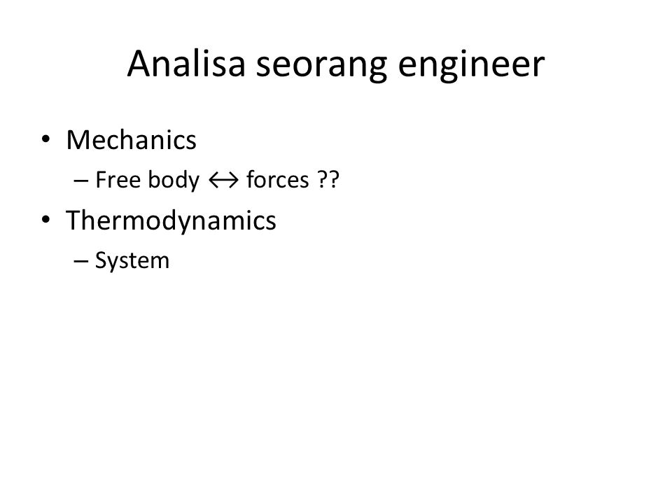 Analisa seorang engineer Mechanics – Free body ↔ forces ?? Thermodynamics – System