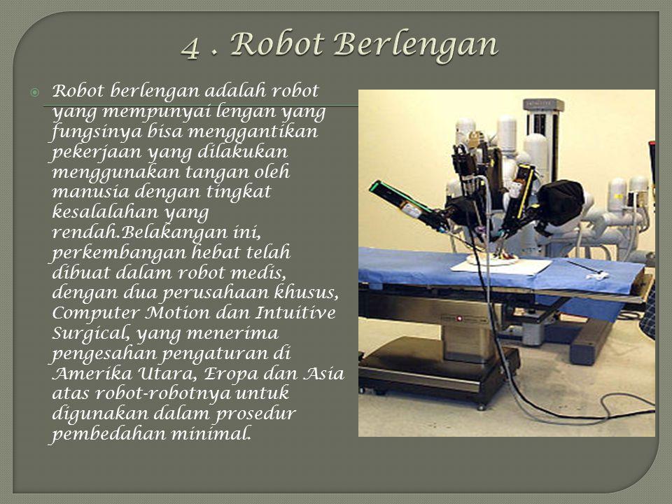  Robot berlengan adalah robot yang mempunyai lengan yang fungsinya bisa menggantikan pekerjaan yang dilakukan menggunakan tangan oleh manusia dengan tingkat kesalalahan yang rendah.Belakangan ini, perkembangan hebat telah dibuat dalam robot medis, dengan dua perusahaan khusus, Computer Motion dan Intuitive Surgical, yang menerima pengesahan pengaturan di Amerika Utara, Eropa dan Asia atas robot-robotnya untuk digunakan dalam prosedur pembedahan minimal.