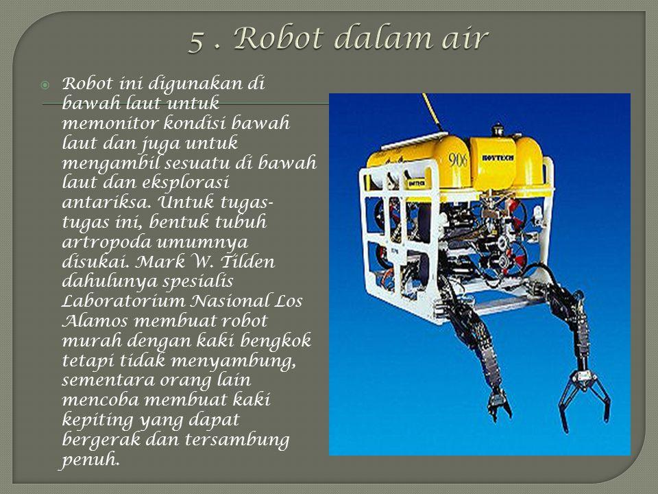  Robot ini digunakan di bawah laut untuk memonitor kondisi bawah laut dan juga untuk mengambil sesuatu di bawah laut dan eksplorasi antariksa.