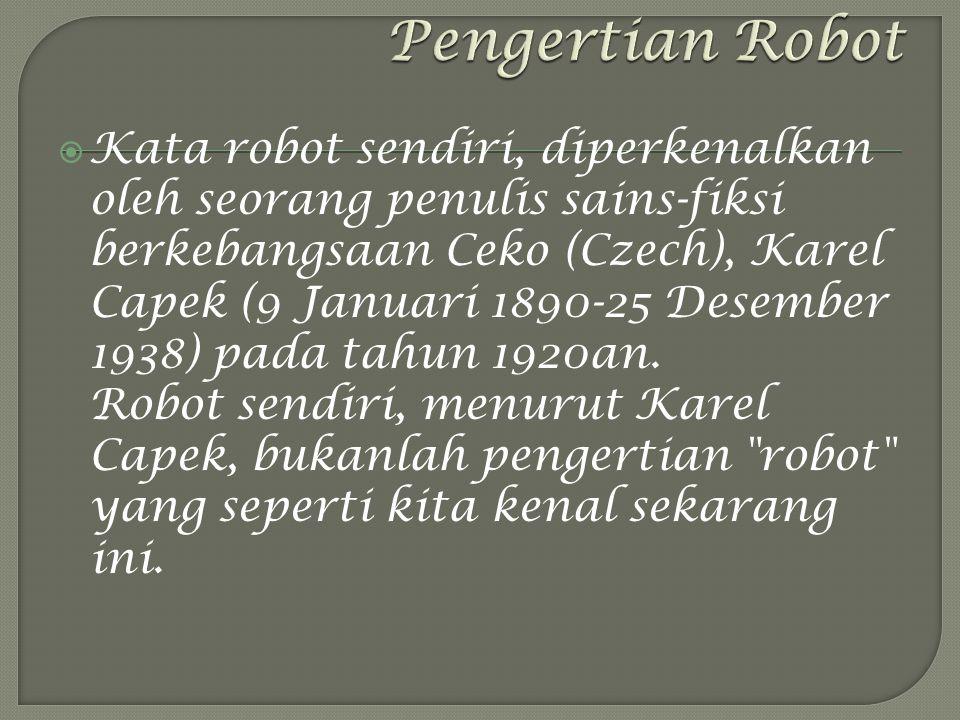  Kata robot sendiri, diperkenalkan oleh seorang penulis sains-fiksi berkebangsaan Ceko (Czech), Karel Capek (9 Januari 1890-25 Desember 1938) pada tahun 1920an.