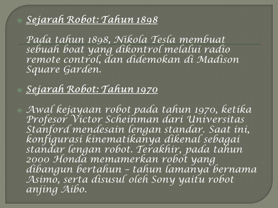  Sejarah Robot: Tahun 1898 Pada tahun 1898, Nikola Tesla membuat sebuah boat yang dikontrol melalui radio remote control, dan didemokan di Madison Square Garden.