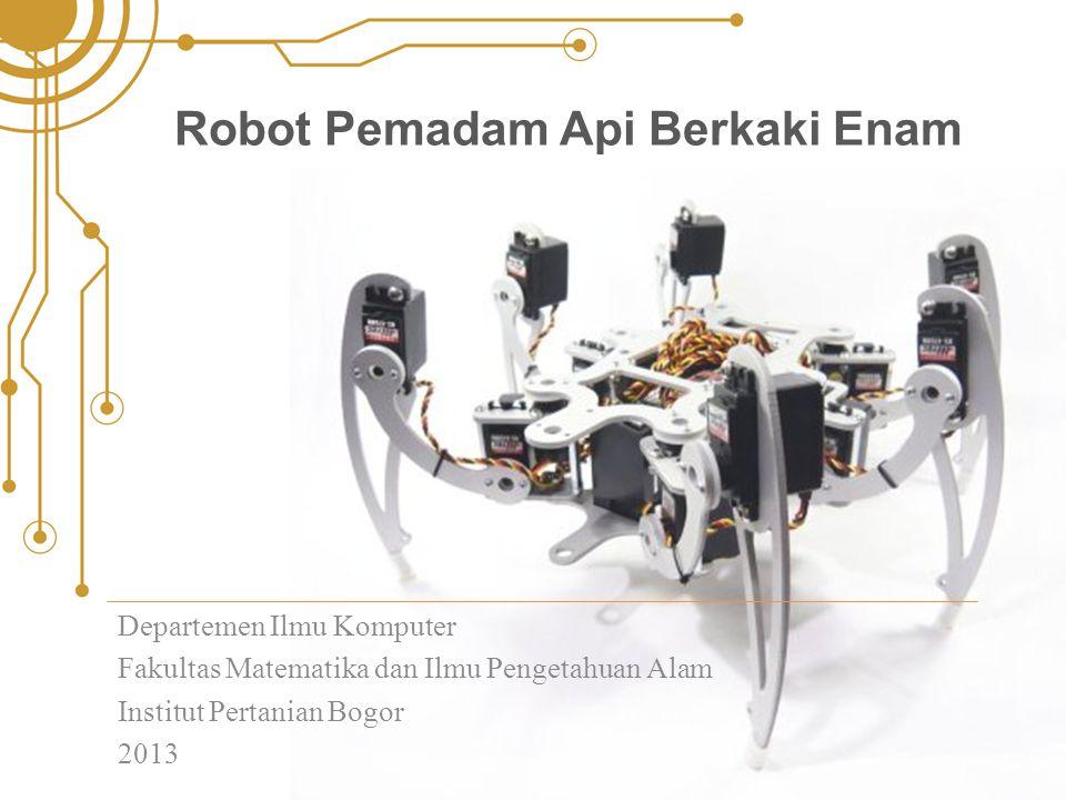 Robot Pemadam Api Berkaki Enam Departemen Ilmu Komputer Fakultas Matematika dan Ilmu Pengetahuan Alam Institut Pertanian Bogor 2013