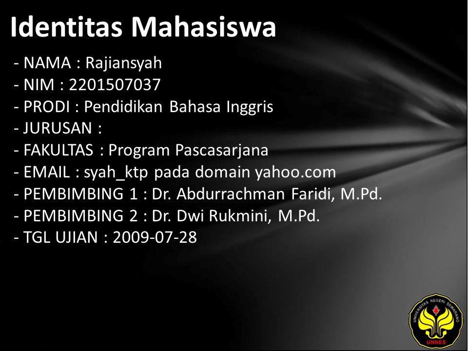 Identitas Mahasiswa - NAMA : Rajiansyah - NIM : 2201507037 - PRODI : Pendidikan Bahasa Inggris - JURUSAN : - FAKULTAS : Program Pascasarjana - EMAIL : syah_ktp pada domain yahoo.com - PEMBIMBING 1 : Dr.